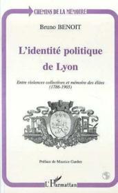 L'identité politique de Lyon ; entre violences collectives et mémoire des élites (1786-1905) - Couverture - Format classique