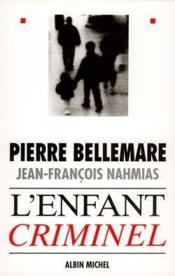 L'enfant criminel  - Pierre Bellemare - Jean-Francois Nahmias