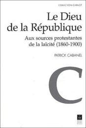 Le Dieu de la République ; aux sources protestantes de la laïcité (1860-1900) - Couverture - Format classique