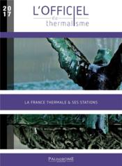 Vente livre :  L'officiel du thermalisme ; la France thermale & ses stations (édition 2017)  - Collectif