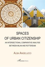 Vente livre :  Spaces of urban citizenship ; an intersectional comparative analysis between Milan and rotterdam  - Angelucci Alba - Alba Angelucci