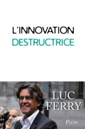 Vente livre :  L'innovation destructrice  - Luc Ferry
