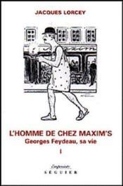 Georges Feydeau, sa vie t.1 ; l'homme de chez Maxim's - Couverture - Format classique