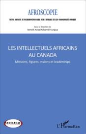 Intellectuels africains au Canada ; missions, figures, visions et leaderships  - Collectif
