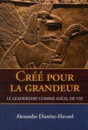 Créé pour la grandeur ; le leadership comme idéal de vie - Couverture - Format classique