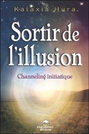 Vente livre :  Sortir de l'illusion ; channeling initiatique  - Kalaxia Hura