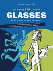 Vente livre :  My brain steel needs glasses ; ADHD in adolescents and adults  - Annick Vincent