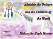 Vente livre :  Adelaide the unicorn and the children of the world - Makya the eagle hunter  - Colette Becuzzi
