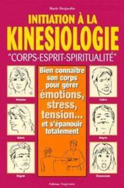 Initiation à la kinésiologie ; corps, esprit, spiritualité ; bien connaître son corps pour gérer émotions, stress, tension...et s'épanouir totalement - Couverture - Format classique