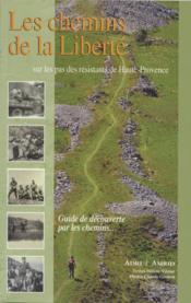 Les chemins de la liberté ; sur les pas des résistants de Haute-Provence - Couverture - Format classique
