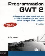 Vente  Programmation GWT 2.5 ; développer des applications html 5/java script en java avec google web toolkit (2e édition)  - Sami Jaber