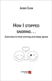 Vente livre :  How I stopped snoring... ; exercises to treat snoring and sleep apnea  - Jacques Cazan