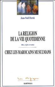 La religion de la vie quotidienne chez les marocains musulmans ; rites, règles et routine - Couverture - Format classique