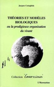 Théories et modèles biologiques ; ou la prodigieuse organisation du vivant - Couverture - Format classique