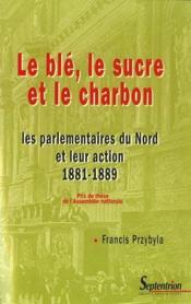 Le blé, le sucre et le charbon ; les parlementaires du Nord et leur action (1881/1889) - Couverture - Format classique