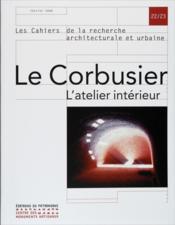Les Cahiers De La Recherche Architecturale Et Urbaine N.22-23 ; Le Corbusier, L'Atelier Intérieur - Couverture - Format classique