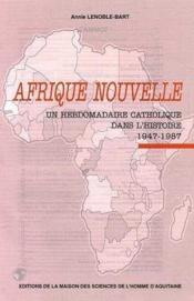 <I>afrique nouvelle</i>. un hebdomadaire catholique dans l'histoire, 1947-1987 - Couverture - Format classique
