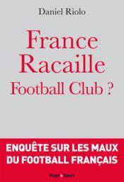 Racaille football club ; fantasmes et realites du foot francais – Daniel Riolo