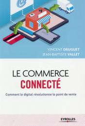 Vente livre :  Le commerce connecté ; comment le digital révolutionne le point de vente  - Vincent Druguet - Jean-Baptiste Vallet