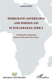 Vente livre :  Democratic governance and foreign aid in sub-saharan Africa ; assessing the cooperation between China and Côte d'Ivoire  - Antoine Sadia