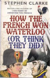 Vente livre :  HOW THE FRENCH WON WATERLOO - OR THINK THEY DID  - Stephen Clarke