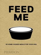 Vente livre :  Feed me ; 50 home cooked meals for your dog  - Liviana Prola