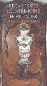 Regards sur le patrimoine hospitalier ; apothicaireries, chapelles et mobiliers - Couverture - Format classique