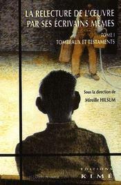 La relecture de l'oeuvre par ses écrivains mêmes t.1 : tombeaux et testaments - Intérieur - Format classique