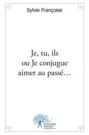 Je, Tu, Ils Ou Je Conjugue Aimer Au Passe? - Couverture - Format classique