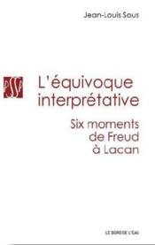 Vente livre :  L'équivoque interprétative ; six moments, de Freud à Lacan  - Jean-Louis Sous