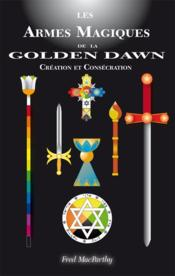 Les Armes Magique De La Golden Dawn, Creation Et Consecration.  - Fred Macparthyd