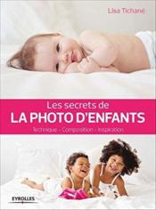 Vente livre :  Les secrets de la photo d'enfants ; technique ; composition ; inspiration  - Lisa Tichane