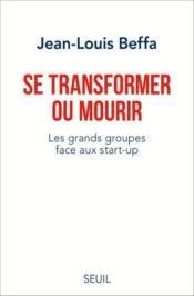 Vente livre :  Se transformer ou mourir ; les grands groupes face aux start-up  - Jean-Louis Beffa