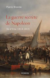 La guerre secrète de Napoléon ; île d'Elbe ; 1814-1815 - Couverture - Format classique