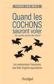 Vente livre :  Quand les cochons sauront voler ... les poules auront des dents ! les expressions anglaises and their english equivalents  - Thora Van Male