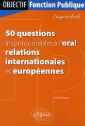 Vente livre :  50 Questions Incontournables A L'Oral Relations Internationales Et Europeennes Categories A Et B  - Gomez