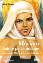 Mariam, sainte palestinienne ; la vie de Marie de Jésus crucifié - Couverture - Format classique