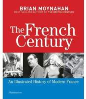 Vente livre :  The french century ; an illustrated history of modern France  - Brian Moynahan