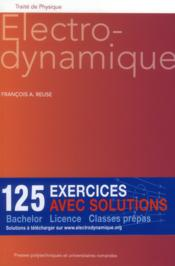 Électrodynamique ; 125 exercices avec solutions ; bachelor ; licence ; classes prépas  - Francois A. Reuse