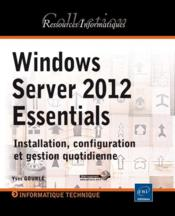 Vente livre :  Windows Server 2012 Essentials ; installation, configuration et gestion quotidienne  - Yves Gourle