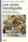 Corps Transfigures. Mecanisation Du Vivant Et Imaginaire De La Biologie (Les)