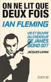 On ne lit que deux fois ; Ian Fleming, vie et oeuvre du créateur de James Bond 007