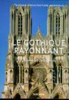 Le Gothique Rayonnant. Le Temps Des Cathédrales