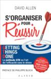 S'organiser pour réussir ; Getting Things Done, la méthode GTD ou l'art de l'efficacité sans le stress  - David Allen