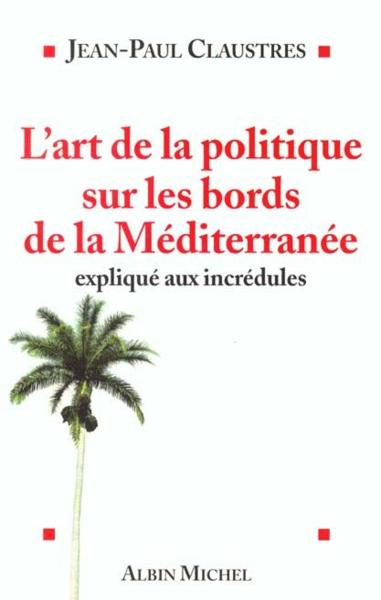 L'art de la politique sur les bords de la mediterranee  - Jean-Paul Claustres