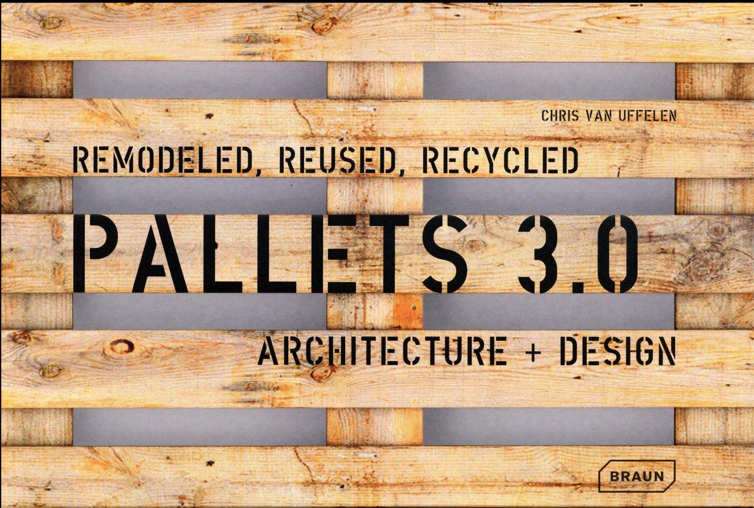 Pallets 3.0. ; remodeled, reused, recycled ; architecture + design  - Chris Van Uffelen
