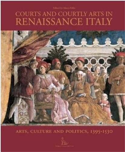 Courts and courtly arts in italian Renaissance ; arts and politics, 1395-1530  - Marco Folin