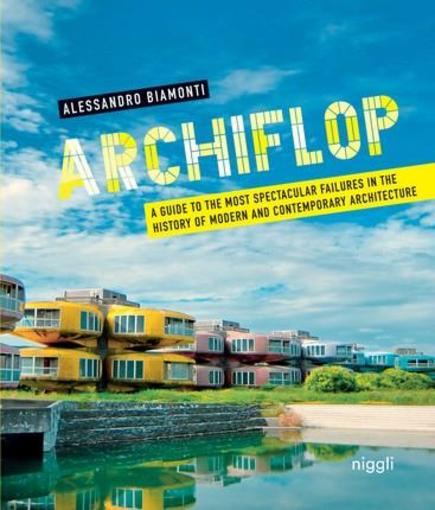 Vente Livre :                                    Archiflop ; a guide to the most spectacular failures in the history of modern and contemporary architecture                                      - Alessandro Biamonti