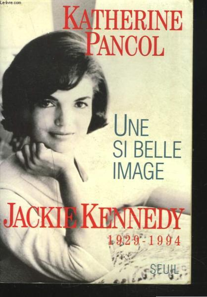 Une Si Belle Image. Jackie Kennedy (1929-1994)  - Katherine Pancol