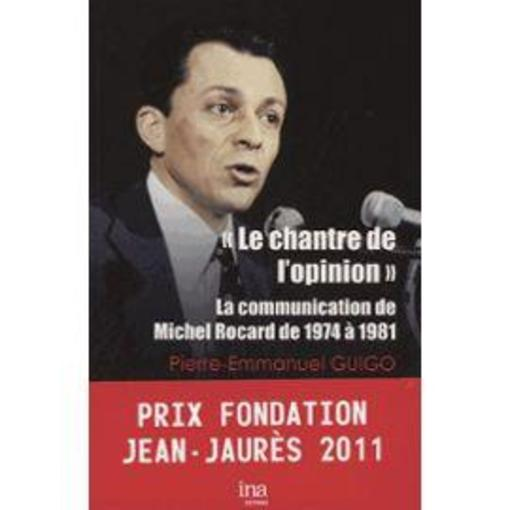 Vente  Le chantre de l'opinion ; la communication de Michel Rocard de 1974 à 1981  - Pierre-Emmanuel Guigo